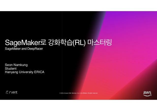 © 2018, Amazon Web Services, Inc. or its affiliates. All rights reserved. SageMaker (RL) SageMaker and DeepRacer Seon Namk...