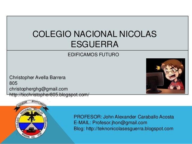 COLEGIO NACIONAL NICOLAS ESGUERRA EDIFICAMOS FUTURO  Christopher Avella Barrera 805 christopherghg@gmail.com http://ticchr...