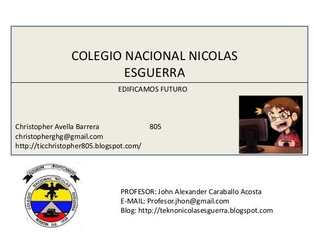 COLEGIO NACIONAL NICOLAS ESGUERRA EDIFICAMOS FUTURO Christopher Avella Barrera 805 christopherghg@gmail.com http://ticchri...