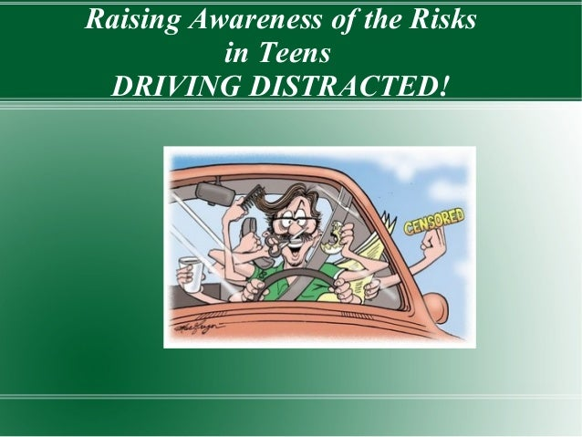 Raising Awareness of the Risks in Teens DRIVING DISTRACTED!