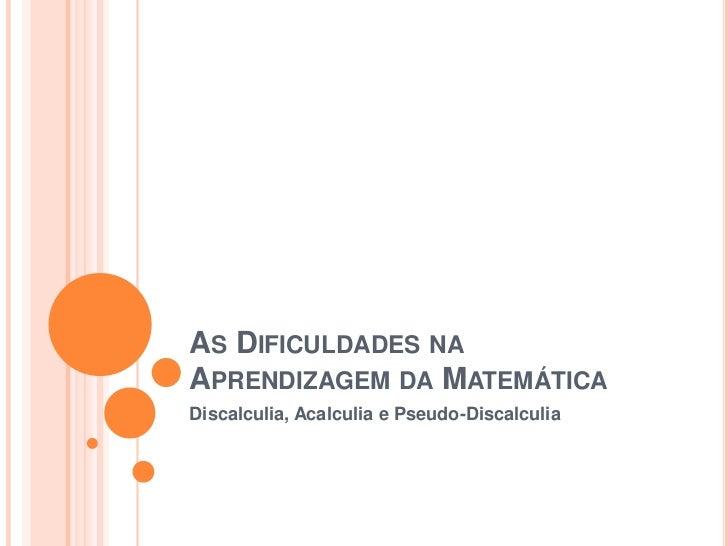AS DIFICULDADES NAAPRENDIZAGEM DA MATEMÁTICADiscalculia, Acalculia e Pseudo-Discalculia