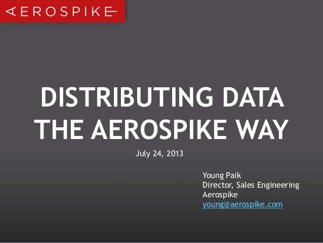 DISTRIBUTING DATA THE AEROSPIKE WAY Young Paik Director, Sales Engineering Aerospike young@aerospike.com July 24, 2013