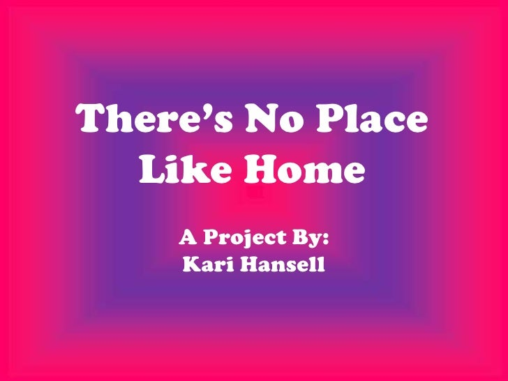 There's No Place  Like Home    A Project By:    Kari Hansell
