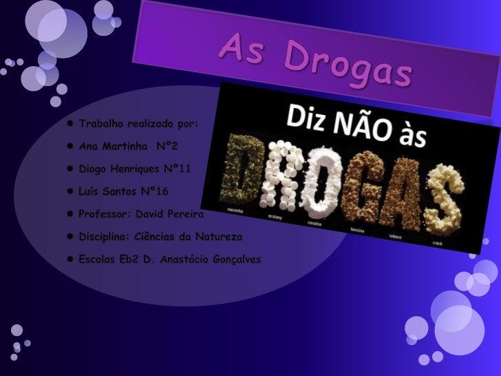 As Drogas<br />Trabalho realizado por: <br />Ana Martinha  Nº2<br />Diogo Henriques Nº11<br />Luís Santos Nº16<br />Profe...