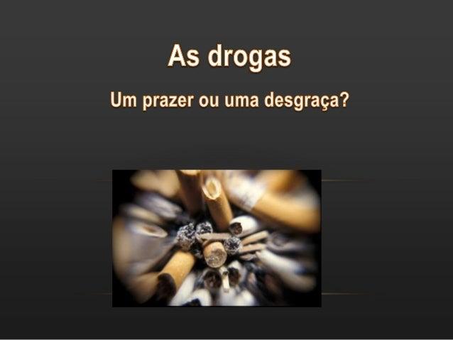 O QUE É AS DROGAS ? • Droga é toda e qualquer substância, natural ou sintética que, introduzida no organismo modifica suas...