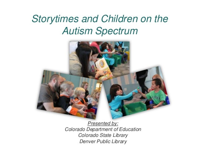 Storytimes and Children on the       Autism Spectrum                 Presented by:       Colorado Department of Education ...