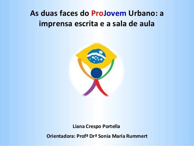 As duas faces do ProJovem Urbano: a imprensa escrita e a sala de aula  Liana Crespo Portella Orientadora: Profª Drª Sonia ...