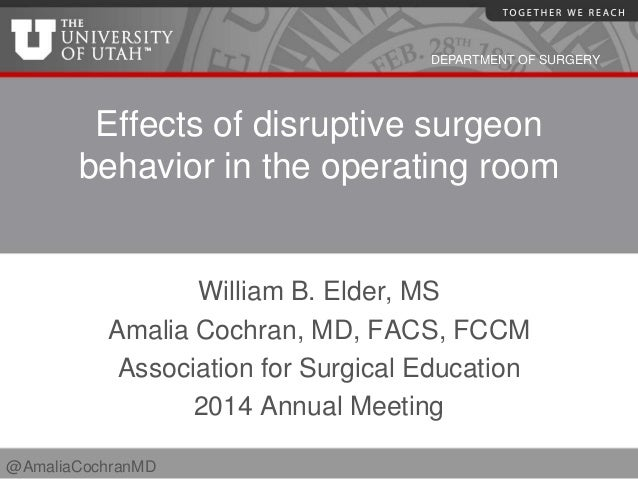 DEPARTMENT OF SURGERY Effects of disruptive surgeon behavior in the operating room William B. Elder, MS Amalia Cochran, MD...