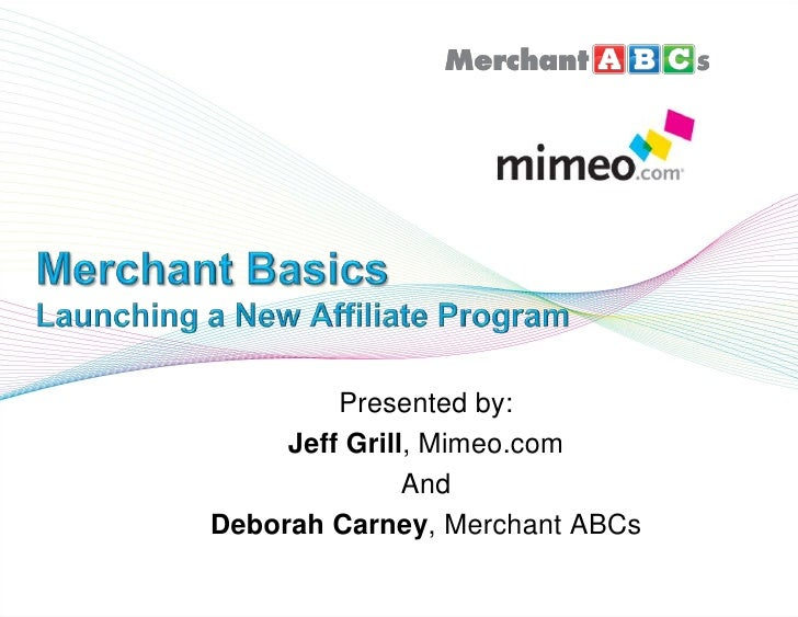 Merchant BasicsLaunching a New Affiliate Program<br />Presented by:  <br />Jeff Grill, Mimeo.com<br />And<br />Deborah Car...