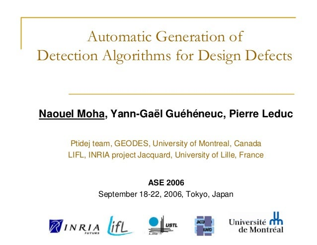 Automatic Generation ofDetection Algorithms for Design DefectsNaouel Moha, Yann-Gaël Guéhéneuc, Pierre Leduc     Ptidej te...
