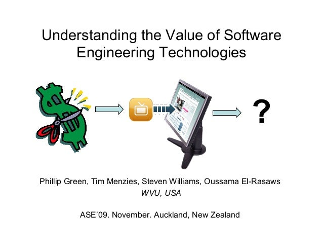 Understanding the Value of Software Engineering Technologies Phillip Green, Tim Menzies, Steven Williams, Oussama El-Rasaw...