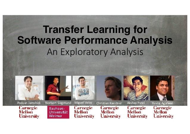 Transfer Learning for Software Performance Analysis AnExploratoryAnalysis PooyanJamshidi NorbertSiegmund MiguelVelez ...