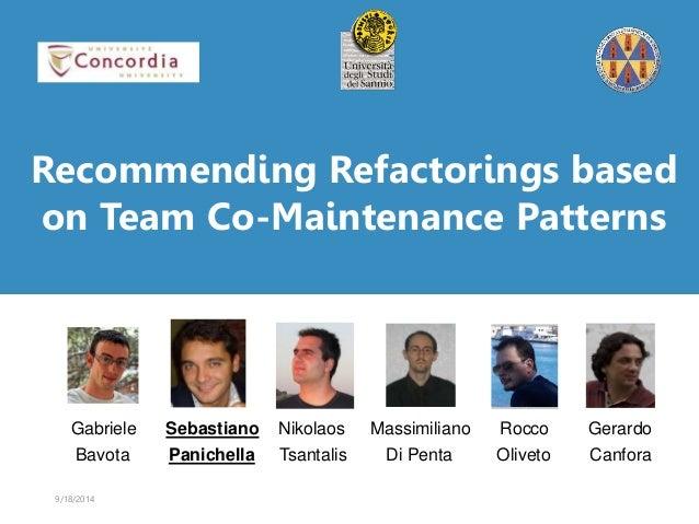 Recommending Refactorings based  on Team Co-Maintenance Patterns  Gabriele Sebastiano Nikolaos Massimiliano Rocco Gerardo ...