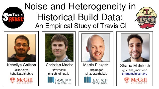 Noise and Heterogeneity in Historical Build Data: An Empirical Study of Travis CI Keheliya Gallaba Shane McIntoshChristian...