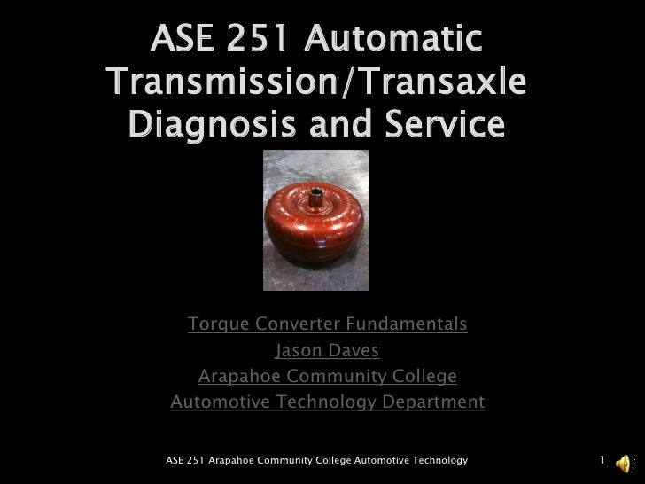 ASE 251 Automatic Transmission/Transaxle Diagnosis and Service<br />Torque Converter Fundamentals<br />Jason Daves<br />Ar...