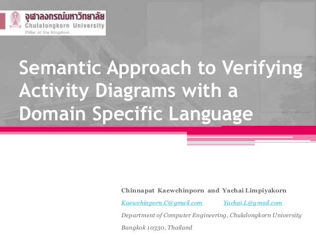 Semantic Approach to Verifying Activity Diagrams with a Domain Specific Language Chinnapat Kaewchinporn and Yachai Limpiya...
