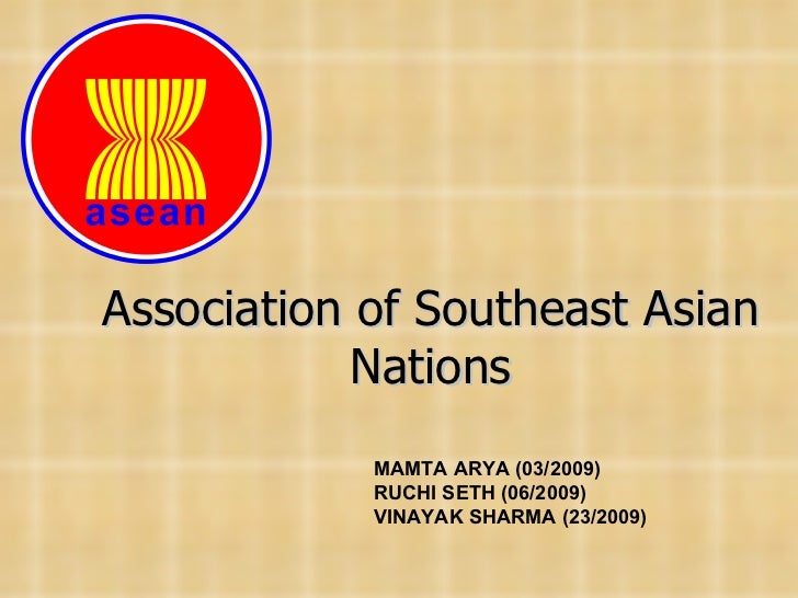 Association of Southeast Asian Nations MAMTA ARYA (03/2009) RUCHI SETH (06/2009) VINAYAK SHARMA (23/2009)