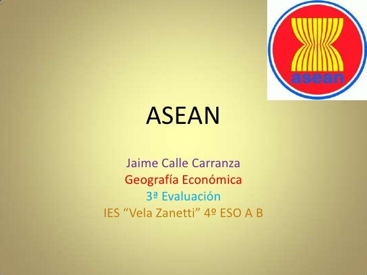 """ASEAN     Jaime Calle Carranza    Geografía Económica        3ª EvaluaciónIES """"Vela Zanetti"""" 4º ESO A B"""