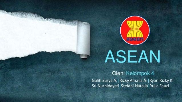 ASEAN          Oleh: Kelompok 4Galih Surya A.|Rizky Amalia A.|Ryan Rizky K.Sri Nurhidayati|Stefani Natalia|Yulia Fauzi