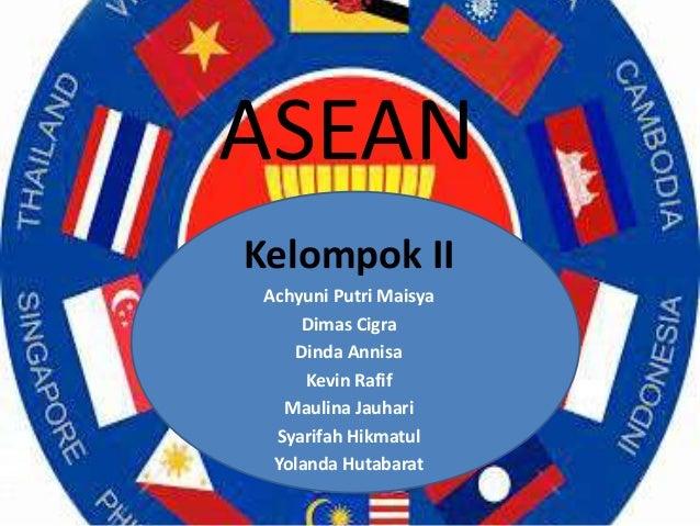ASEAN Kelompok II Achyuni Putri Maisya Dimas Cigra Dinda Annisa Kevin Rafif Maulina Jauhari Syarifah Hikmatul Yolanda Huta...