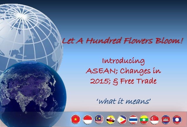 Let A Hundred Flowers Bloom! Introducing ASEAN; Changes in 2015; & Free Trade 'what it means'