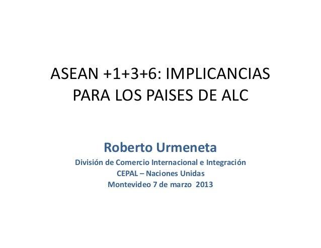 ASEAN +1+3+6: IMPLICANCIAS PARA LOS PAISES DE ALC Roberto Urmeneta División de Comercio Internacional e Integración CEPAL ...