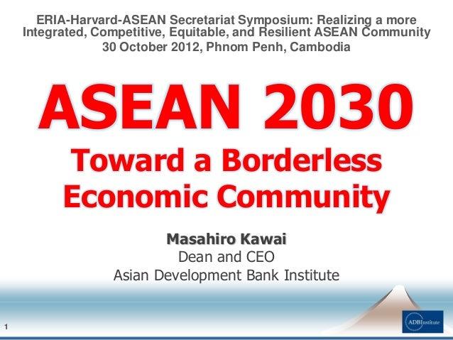 11 Masahiro Kawai Dean and CEO Asian Development Bank Institute ERIA-Harvard-ASEAN Secretariat Symposium: Realizing a more...
