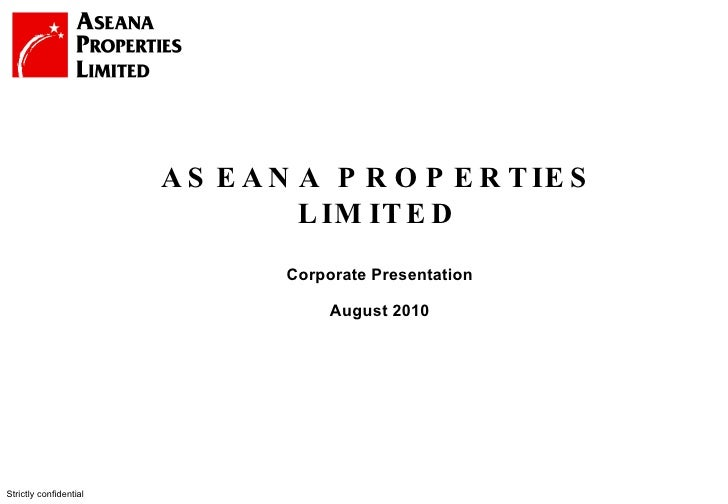 Strictly confidential ASEANA PROPERTIES LIMITED Corporate Presentation August 2010