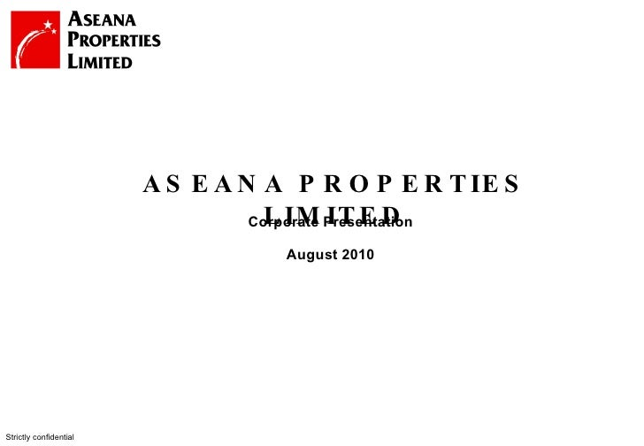Strictly confidential Corporate Presentation August 2010 ASEANA PROPERTIES LIMITED