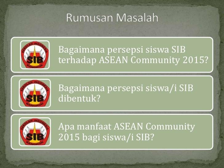 Bagaimana persepsi siswa SIBterhadap ASEAN Community 2015?Bagaimana persepsi siswa/i SIBdibentuk?Apa manfaat ASEAN Communi...