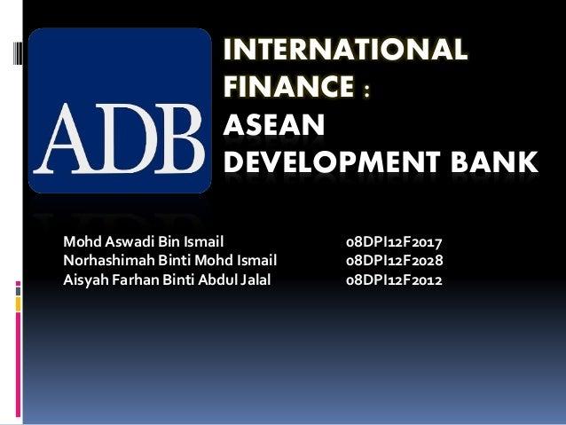 INTERNATIONAL FINANCE : ASEAN DEVELOPMENT BANK Mohd Aswadi Bin Ismail 08DPI12F2017 Norhashimah Binti Mohd Ismail 08DPI12F2...