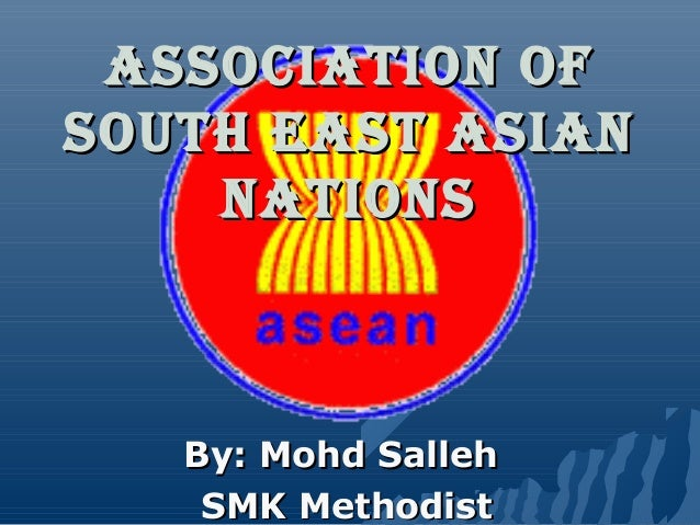 AssociAtion of south EAst AsiAn nAtions  By: Mohd Salleh SMK Methodist