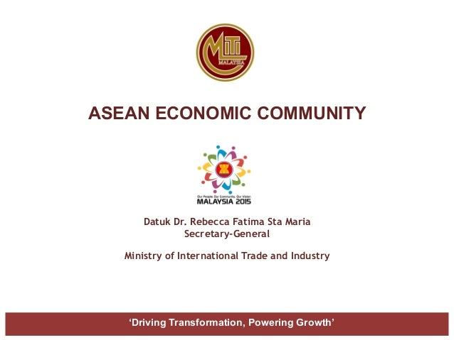 ASEAN ECONOMIC COMMUNITY Datuk Dr. Rebecca Fatima Sta Maria Secretary-General Ministry of International Trade and Industry...