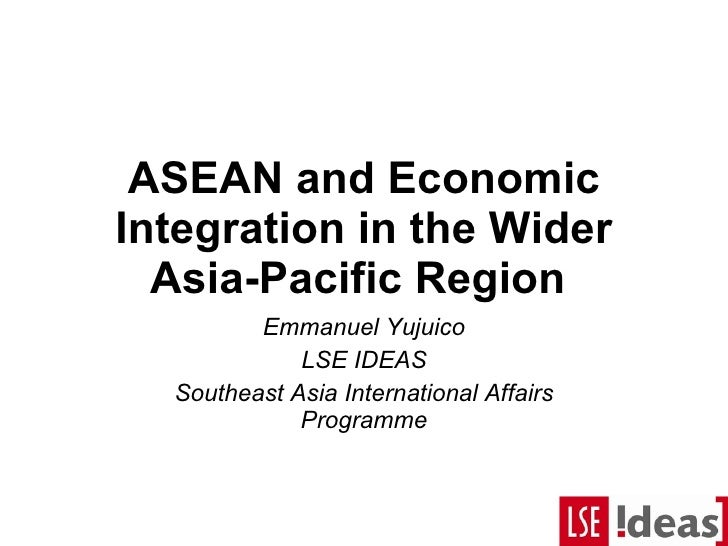 ASEAN and Economic Integration in the Wider Asia-Pacific Region  Emmanuel Yujuico LSE IDEAS Southeast Asia International A...