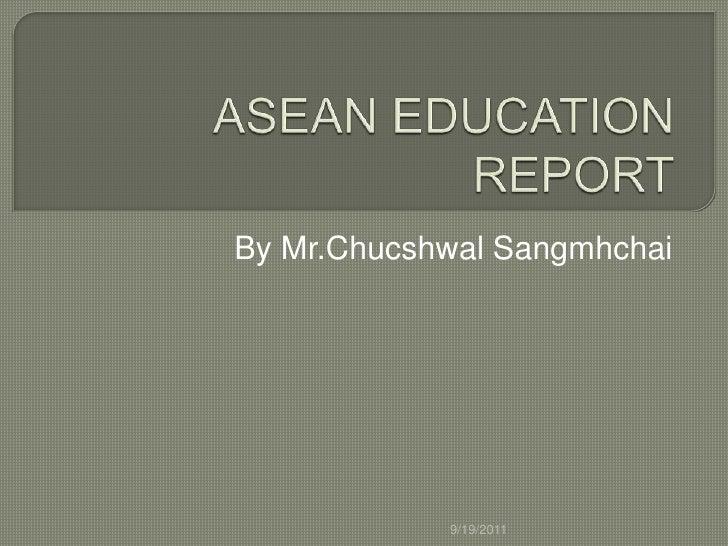 ASEAN EDUCATION REPORT<br />By Mr.ChucshwalSangmhchai<br />9/19/2011<br />