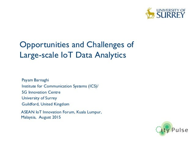 Opportunities and Challenges of Large-scale IoT Data Analytics 1 Payam Barnaghi Institute for Communication Systems (ICS)/...