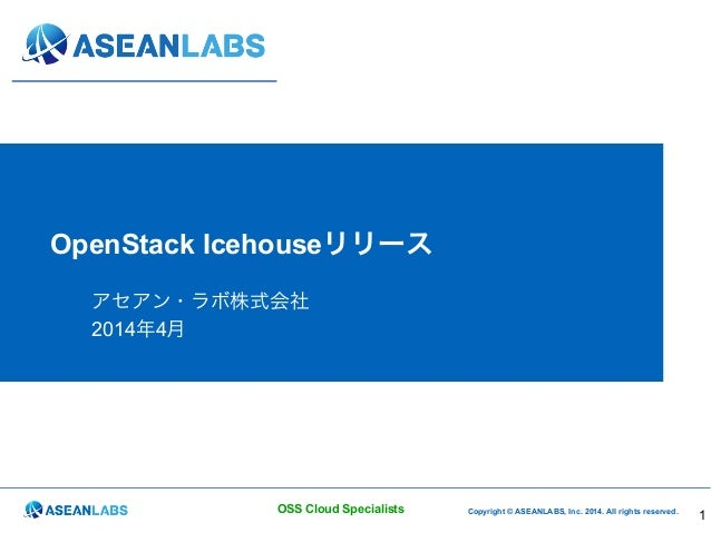 Copyright © ASEANLABS, Inc. 2014. All rights reserved.OSS Cloud Specialists OpenStack Icehouseリリース アセアン・ラボ株式会社 2014年4月 1