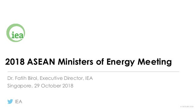 © OECD/IEA 2018 2018 ASEAN Ministers of Energy Meeting Singapore, 29 October 2018 IEA Dr. Fatih Birol, Executive Director,...