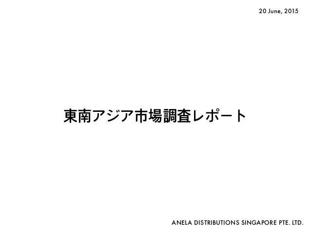 東南アジア市場調査レポート ANELA DISTRIBUTIONS SINGAPORE PTE. LTD. 20 June, 2015
