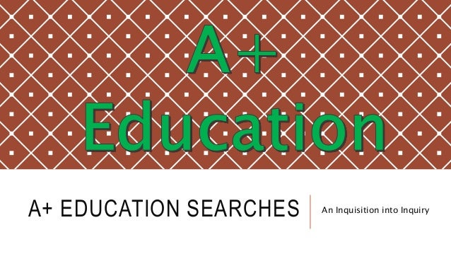 A+ EDUCATION SEARCHES An Inquisition into Inquiry