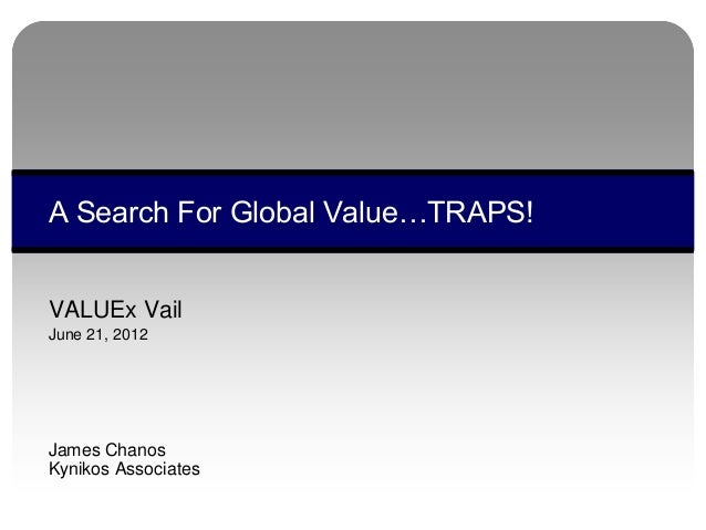 VALUEx Vail June 21, 2012 James Chanos Kynikos Associates A Search For Global Value…TRAPS!