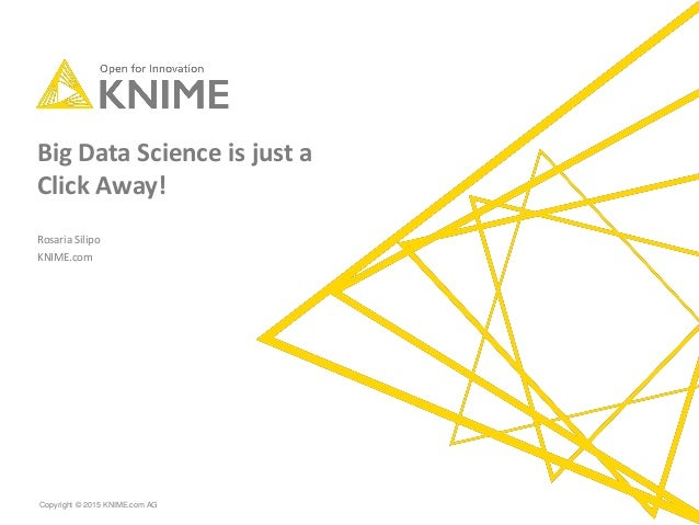 Copyright © 2015 KNIME.com AG Big Data Science is just a Click Away! Rosaria Silipo KNIME.com