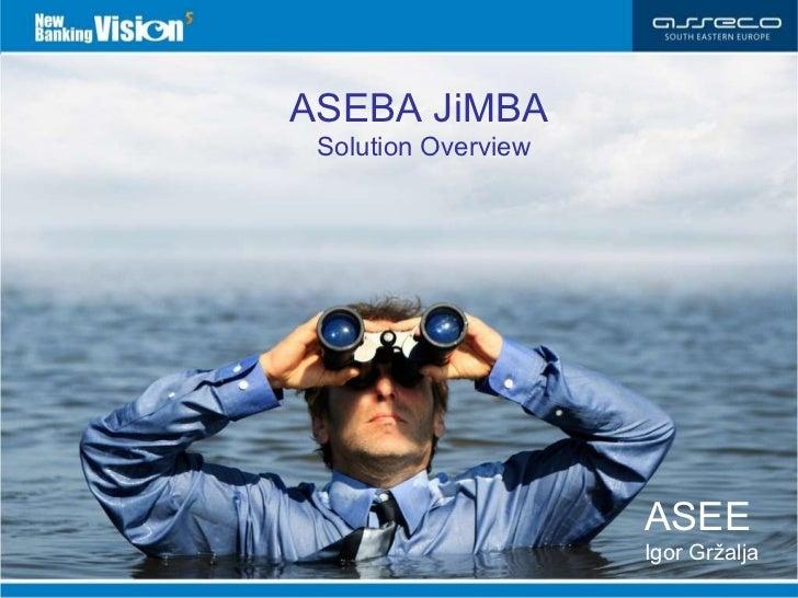 ASEBA JiMBA   Solution Overview 01.06.2010. ASEE   Dražen Pehar ASEBA JiMBA   Solution Overview ASEE   Igor Gr žalja