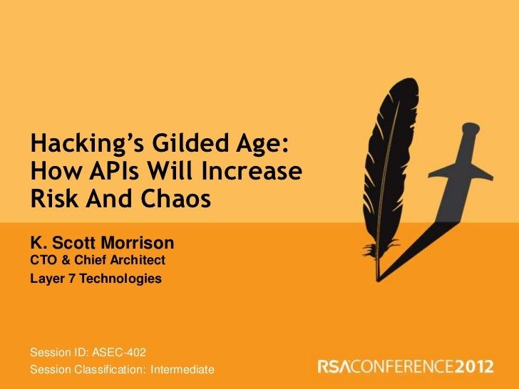 Hacking's Gilded Age:  How APIs Will Increase  Risk And Chaos  K. Scott Morrison  CTO & Chief Architect  Layer 7 Technolog...