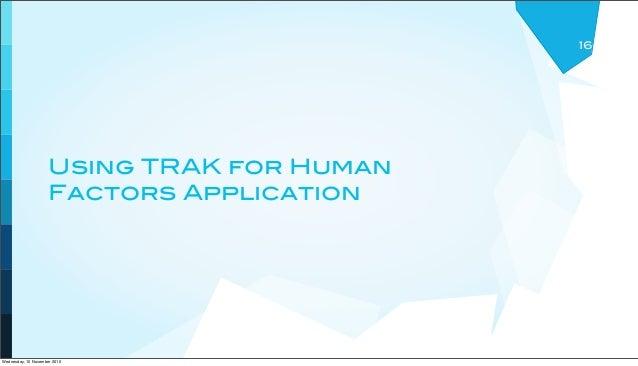 Using TRAK for Human Factors Application 16 Wednesday, 10 November 2010