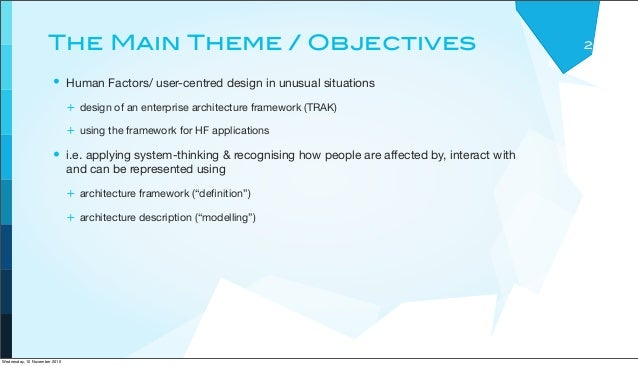 The Main Theme / Objectives • Human Factors/ user-centred design in unusual situations + design of an enterprise architect...