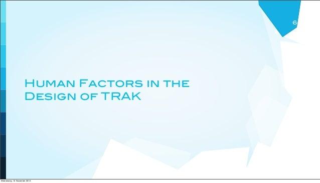 Human Factors in the Design of TRAK 6 Wednesday, 10 November 2010
