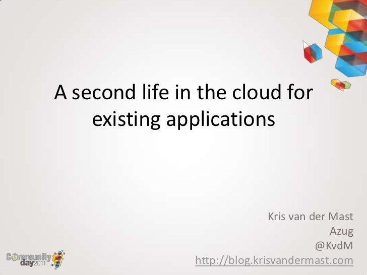 A second life in the cloud for existing applications<br />Kris van der Mast<br />Azug<br />@KvdM<br />http://blog.krisvand...
