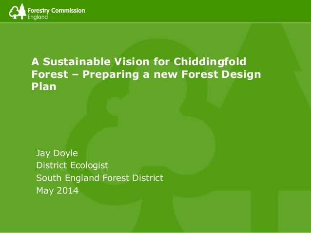 A Sustainable Vision for Chiddingfold Forest – Preparing a new Forest Design Plan Jay Doyle District Ecologist South Engla...
