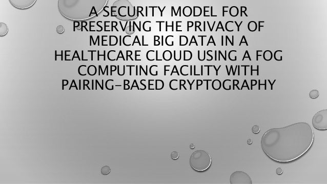 A SECURITY MODEL FOR PRESERVING THE PRIVACY OF MEDICAL BIG DATA IN A HEALTHCARE CLOUD USING A FOG COMPUTING FACILITY WITH ...